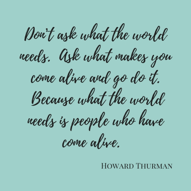 Don_t ask what the world needs. Ask what makes you come alive and go do it. Because what the world needs is people who have come alive.
