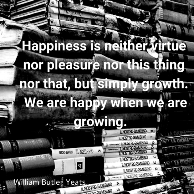 Happiness is neither virtue nor pleasure nor this thing nor that, but simply growth. We are happy when we are growing. William Butler Yeats